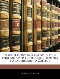 Teachers' Outlines for Studies in English: Based On the Requirements for Admission to College