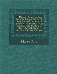 Il Milione Di Marco Polo: Testo Di Lingua del Secolo Decimoterzo Ora Per La Prima VOLTA Pubblicato Ed Illustrato Dal Conte Gio. Batt. Baldelli B
