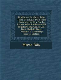 Il Milione Di Marco Polo: Testo Di Lingua Del Socolo Decimoterzo Ora Per La Prima Volta Pubblicato Ed Illustrato Dal Conte Gio. Batt. Baldelli Boni, V