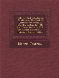 Hebrew and Babylonian Traditions: The Haskell Lectures, Delivered at Oberlin College in 1913 and Since REV. and Enl., by Morris Jastrow ... - Primary
