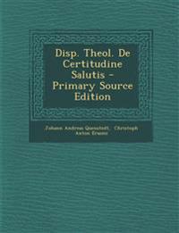Disp. Theol. De Certitudine Salutis - Primary Source Edition