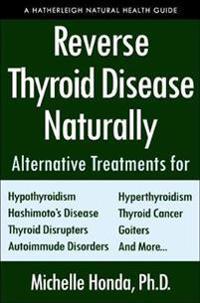 Reverse Thyroid Disease Naturally: Alternative Treatments for Hyperthyroidism, Hypothyroidism, Hashimoto's Disease, Graves' Disease, Thyroid Cancer, G