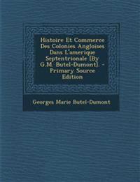 Histoire Et Commerce Des Colonies Angloises Dans L'amerique Septentrionale [By G.M. Butel-Dumont]. - Primary Source Edition
