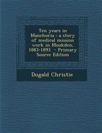 Ten years in Manchuria : a story of medical mission work in Moukden, 1883-1893