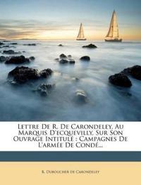 Lettre De R. De Carondeley, Au Marquis D'ecquevilly, Sur Son Ouvrage Intitulé : Campagnes De L'armée De Condé...