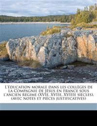 L'éducation morale dans les collèges de la Compagnie de Jésus en France sous l'ancien régime (XVIe, XVIIe, XVIIIe siècles), (avec notes et pièces just