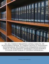 Io. Alb. Fabricii Biblioteca Latina: Liber Iii. De Scriptoribus Aeneae, Et Ferreae Aetatis A Temporibus Antoninorum Ad Corruptum Sermonem Latinum. Lib
