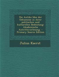 Die Antike Idee Der Oekumene in Ihrer Politischen Und Kulturellen Bedeutung: Akademische Antrittsvorlesung. - Primary Source Edition