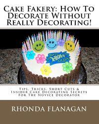 Cake Fakery: How to Decorate Without Really Decorating!: Tips, Tricks, Short Cuts & Insider Cake Decorating Secrets for the Novice