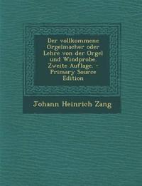 Der vollkommene Orgelmacher oder Lehre von der Orgel und Windprobe. Zweite Auflage.