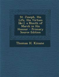 St. Joseph, His Life, His Virtues [&c.]. a Month of March in His Honour - Primary Source Edition