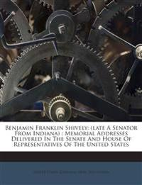 Benjamin Franklin Shively: (late A Senator From Indiana) : Memorial Addresses Delivered In The Senate And House Of Representatives Of The United State