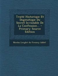 Traité Historique Et Dogmatique Du Secret Inviolable De La Confession...