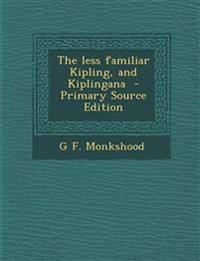 The Less Familiar Kipling, and Kiplingana - Primary Source Edition