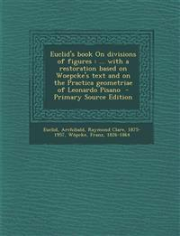 Euclid's book On divisions of figures : ... with a restoration based on Woepcke's text and on the Practica geometriae of Leonardo Pisano