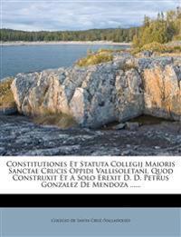 Constitutiones Et Statuta Collegij Maioris Sanctae Crucis Oppidi Vallisoletani, Quod Construxit Et A Solo Erexit D. D. Petrus Gonzalez De Mendoza ....