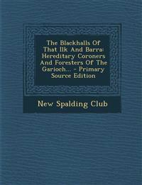 The Blackhalls Of That Ilk And Barra: Hereditary Coroners And Foresters Of The Garioch... - Primary Source Edition