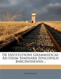 De Institutione Grammaticae: Ad Usum Seminarii Episcopalis Barcinonensis...