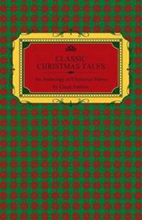 Classic Christmas Tales - An Anthology of Christmas Stories by Great Authors Including Hans Christian Andersen, Leo Tolstoy, L. Frank Baum, Fyodor Dostoyevsky, and O. Henry