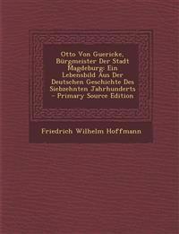 Otto Von Guericke, Bürgmeister Der Stadt Magdeburg: Ein Lebensbild Aus Der Deutschen Geschichte Des Siebzehnten Jahrhunderts