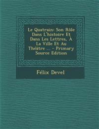 Le Quatrain: Son Role Dans L'Histoire Et Dans Les Lettres, a la Ville Et Au Theatre ...