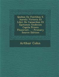 Quibus Ex Fontibus S. Aurelii Victoris Et Libri De Caesaribus Et Epitomes Undecim Capita Priora Fluxerint...