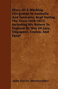 Diary Of A Working Clergyman In Australia And Tasmania, Kept During The Years 1850-1853; Including His Return To England By Way Of Java, Singapore, Ce