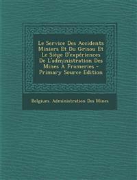 Le Service Des Accidents Miniers Et Du Grisou Et Le Siege D'Experiences de L'Administration Des Mines a Frameries - Primary Source Edition