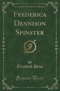 Frederica Dennison Spinster (Classic Reprint)