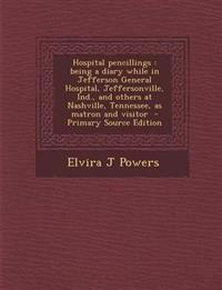Hospital pencillings : being a diary while in Jefferson General Hospital, Jeffersonville, Ind., and others at Nashville, Tennessee, as matron and visi