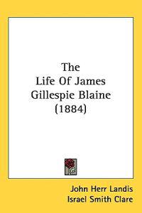 The Life of James Gillespie Blaine