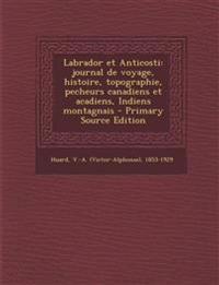 Labrador et Anticosti: journal de voyage, histoire, topographie, pecheurs canadiens et acadiens, Indiens montagnais