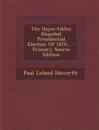 The Hayes-tilden Disputed Presidential Election Of 1876... - Primary Source Edition