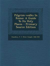 Pilgrim-walks In Rome; A Guide To Its Holy Places