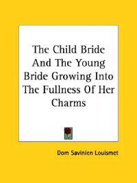The Child Bride and the Young Bride Growing into the Fullness of Her Charms