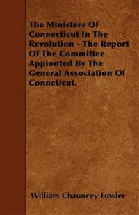 The Ministers Of Connecticut In The Revolution - The Report Of The Committee Appionted By The General Association Of Conneticut.