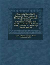 Completa Raccolta Di Opuscoli, Osservazioni, E Notizie Diverse Contenute Nei Giornali Astrometeorologici Dall' Anno 1773: Sino All' Anno 1798, Volume