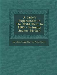 A Lady's Experiences In The Wild West In 1883 - Primary Source Edition