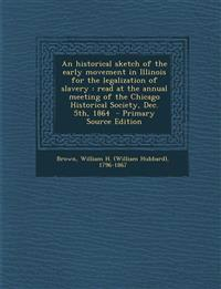An  Historical Sketch of the Early Movement in Illinois for the Legalization of Slavery: Read at the Annual Meeting of the Chicago Historical Society,