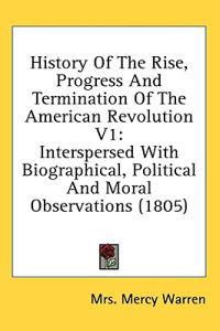 History Of The Rise, Progress And Termination Of The American Revolution V1: Interspersed With Biographical, Political And Moral Observations (1805)
