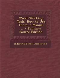 Wood-Working Tools: How to Use Them. a Manual ...