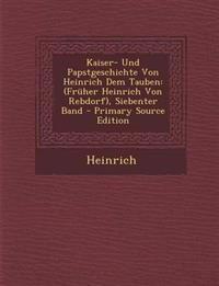 Kaiser- Und Papstgeschichte Von Heinrich Dem Tauben: (Früher Heinrich Von Rebdorf), Siebenter Band - Primary Source Edition