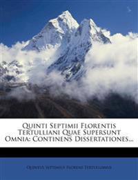 Quinti Septimii Florentis Tertulliani Quae Supersunt Omnia: Continens Dissertationes...