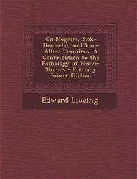On Megrim, Sick-Headache, and Some Allied Disorders: A Contribution to the Pathology of Nerve-Storms