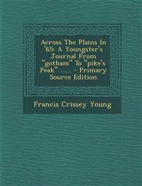 """Across The Plains In '65: A Youngster's Journal From """"gotham"""" To """"pike's Peak"""" ......"""