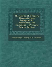 The Works of Gregory Thaumaturgus, Dionysius of Alexandria, and Archelaus - Primary Source Edition