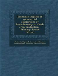 Economic Impacts of Commercial Applications of Biotechnology in Field-Crop Production - Primary Source Edition