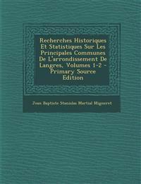 Recherches Historiques Et Statistiques Sur Les Principales Communes De L'arrondissement De Langres, Volumes 1-2