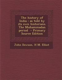 The History of India: As Told by Its Own Historians. the Muhammadan Period - Primary Source Edition
