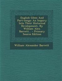 English Glees And Part-songs: An Inquiry Into Their Historical Development, By William Alex. Barrett... - Primary Source Edition